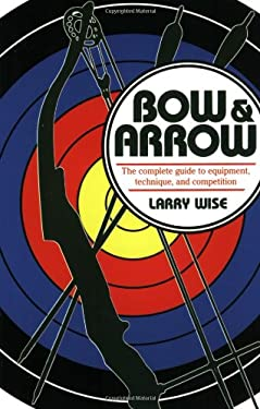 Bow & Arrow: The Complete Guide to Equipment, Technique, and Competition 9780811724111