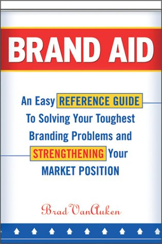 Brand Aid: An Easy Reference Guide to Solving Your Toughest Branding Problems and Strengthening Your Market Position 9780814406816