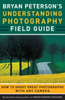 Bryan Peterson's Understanding Photography Field Guide: How to Shoot Great Photographs with Any Camera