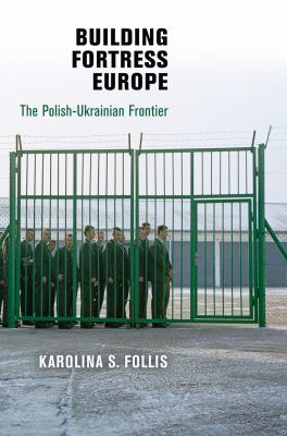 Building Fortress Europe: The Polish-Ukrainian Frontier 9780812244281