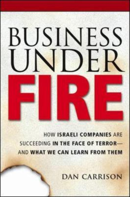 Business Under Fire: How Israeli Companies Are Succeeding in the Face of Terror-- And What We Can Learn from Them 9780814408391