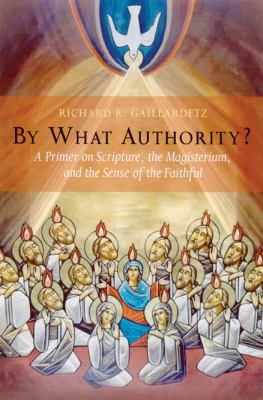 By What Authority?: A Primer on Scripture, the Magisterium, and the Sense of the Faithful 9780814628720