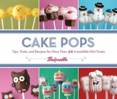 Cake Pops by Bakerella: Tips, Tricks, and Recipes for More Than 40 Irresistible Mini Treats