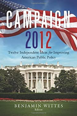 Campaign 2012: Twelve Independent Ideas for Improving American Public Policy 9780815721987