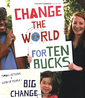 Change the World for Ten Bucks: Small Actions X Lots of People = Big Change 9780811868013