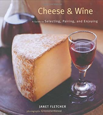 Cheese & Wine: A Guide to Selecting, Pairing, and Enjoying 9780811857437