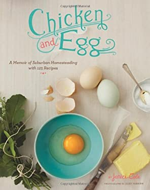 Chicken and Egg: A Memoir of Suburban Homesteading with 125 Recipes 9780811870450