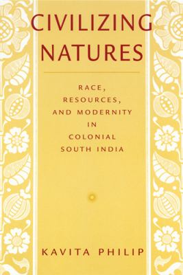 Civilizing Natures: Race, Resources, and Modernity in Colonial South India 9780813533612