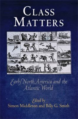Class Matters: Early North America and the Atlantic World 9780812240634