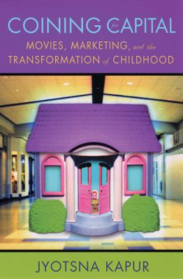 Coining for Capital: Movies, Marketing, and the Transformation of Childhood 9780813535937