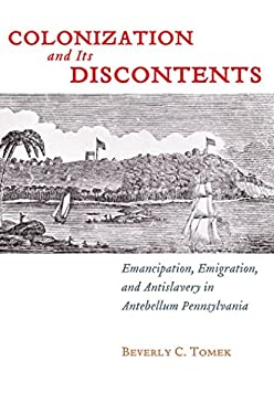 Colonization and Its Discontents: Emancipation, Emigration, and Antislavery in Antebellum Pennsylvania 9780814783481