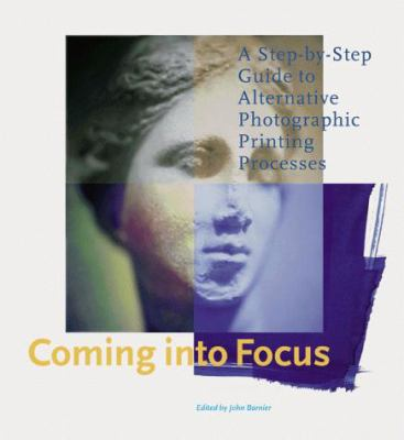 Coming Into Focus: A Step-By-Step Guide to Alternative Photographic Printing Processes 9780811818940