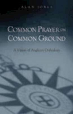 Common Prayer on Common Ground: A Vision of Anglican Orthodoxy 9780819222473