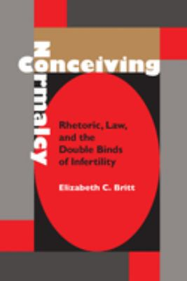 Conceiving Normalcy: Rhetoric, Law, and the Double Binds of Infertility 9780817310981
