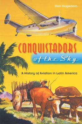 Conquistadors of the Sky: A History of Aviation in Latin America 9780813035093