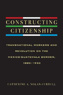Constructing Citizenship: Transnational Workers and Revolution on the Mexico-Guatemala Border, 1880--1950 9780816529803