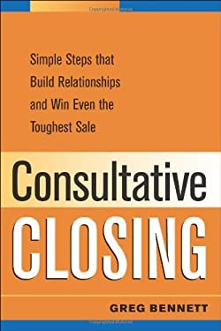 Consultative Closing: Simple Steps That Build Relationships and Win Even the Toughest Sale 9780814473993