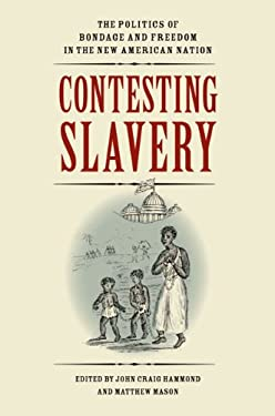 Contesting Slavery: The Politics of Bondage and Freedom in the New American Nation 9780813933054
