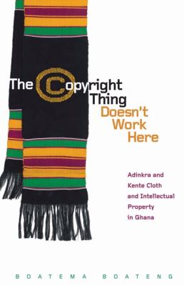 The Copyright Thing Doesn't Work Here: Adinkra and Kente Cloth and Intellectual Property in Ghana 9780816670031