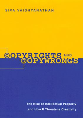 Copyrights and Copywrongs: The Rise of Intellectual Property and How It Threatens Creativity 9780814788073