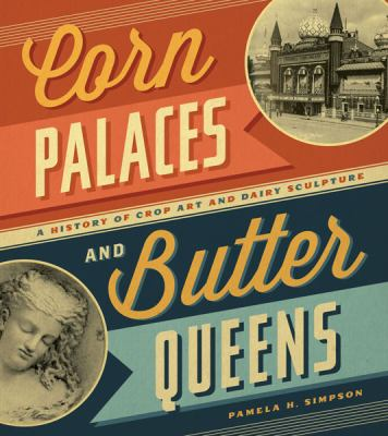Corn Palaces and Butter Queens: A History of Crop Art and Dairy Sculpture 9780816676200