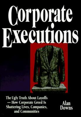 Corporate Executions: The Ugly Truth about Layoffs -- How Corporate Greed Is Shattering Our Lives, Companies, and Communities 9780814403075