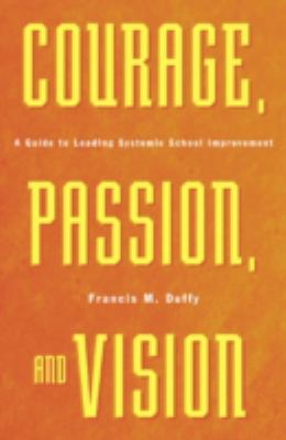 Courage, Passion, and Vision: A Guide to Leading Systemic School Improvement 9780810846098