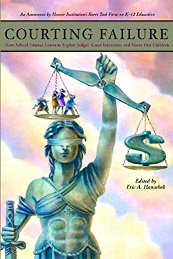 Courting Failure: How School Finance Lawsuits Exploit Judges' Good Intentions and Harm Our Children 9780817947811