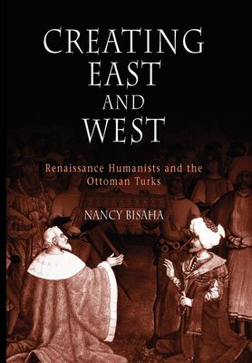 Creating East and West: Renaissance Humanists and the Ottoman Turks 9780812219760