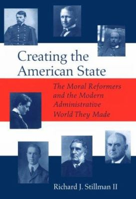 Creating the American State: The Moral Reformers and the Modern Administrative World They Made 9780817309114