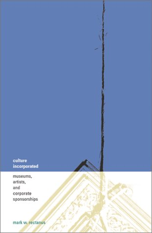 Culture Incorporated: Museums, Artists, and Corporate Sponsorships 9780816638529