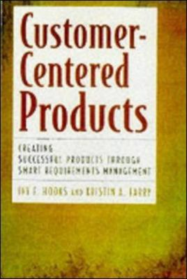 Customer-Centered Products: Creating Successful Products Through Smart Requirements Management 9780814405680