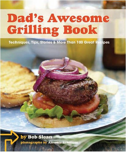 Dad's Awesome Grilling Book: Techniques, Tips, Stories & More Than 100 Great Recipes 9780811866989