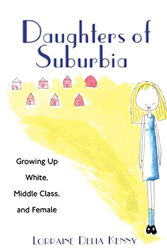 Daughters of Suburbia: Growing Up White, Middle Class, and Female 9780813528533