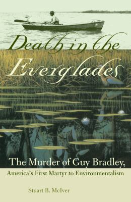 Death in the Everglades: The Murder of Guy Bradley, America's First Martyr to Environmentalism 9780813026718