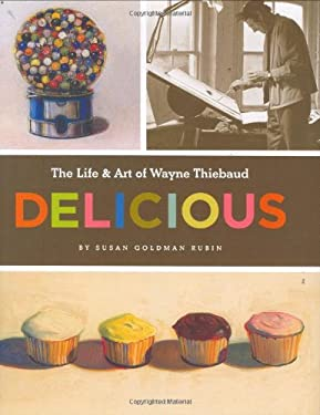 Delicious: The Life & Art of Wayne Thiebaud 9780811851688