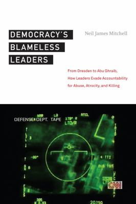 Democracy's Blameless Leaders: From Dresden to Abu Ghraib, How Leaders Evade Accountability for Abuse, Atrocity, and Killing 9780814761441
