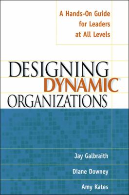 Designing Dynamic Organizations Designing Dynamic Organizations: A Hands-On Guide for Leaders at All Levels a Hands-On Guide for Leaders at All Levels