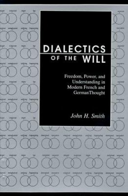 Dialectics of the Will: Freedom, Power, and Understanding in Modern French and German Thought 9780814328569