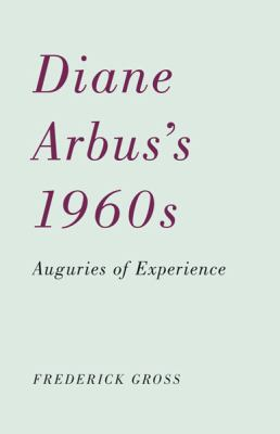 Diane Arbus's 1960s: Auguries of Experience 9780816670123