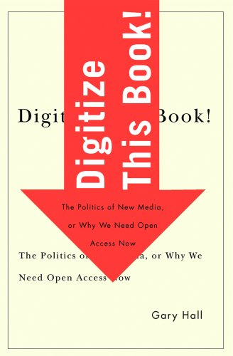 Digitize This Book!: The Politics of New Media, or Why We Need Open Access Now 9780816648719