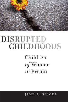 Disrupted Childhoods: Children of Women in Prison 9780813550107