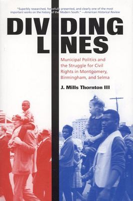 Dividing Lines: Municipal Politics and the Struggle for Civil Rights in Montgomery, Birmingham, and Selma 9780817311704