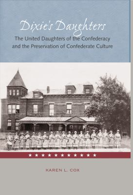 Dixie's Daughters: The United Daughters of the Confederacy and the Preservation of Confed 9780813028125