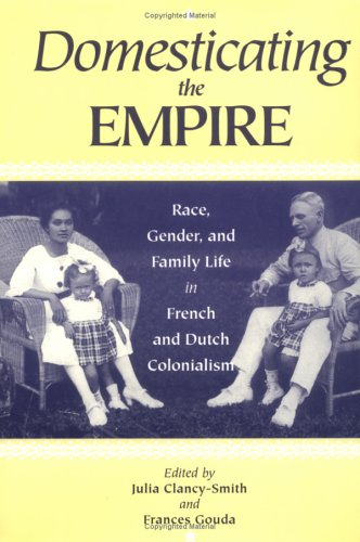 Domesticating the Empire Domesticating the Empire: Race, Gender, and Family Life in French and Dutch Colonialisrace, Gender, and Family Life in French 9780813917818