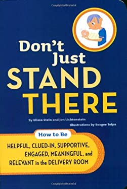 Don't Just Stand There: How to Be Helpful, Clued-In, Supportive, Engaged, Meaningful, and Relevant in the Delivery Room 9780811855693