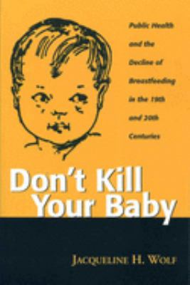 Don't Kill Your Baby: Public Health and the Decline of Breastfeeding in the Nineteenth and Twentieth Centuries 9780814250778