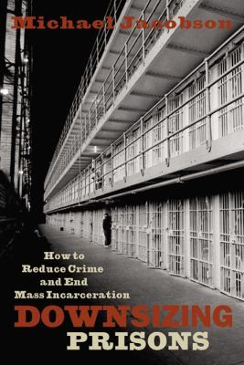 Downsizing Prisons: How to Reduce Crime and End Mass Incarceration 9780814742914