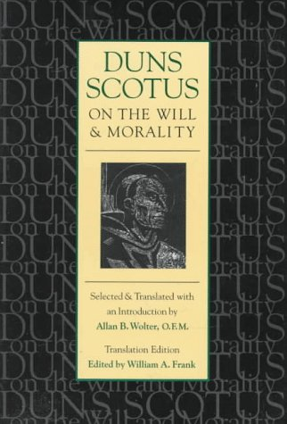 Duns Scotus on the Will and Morality: Selected and Translated with an Introduction by Allen B. Wolter, O.F.M. 9780813208954