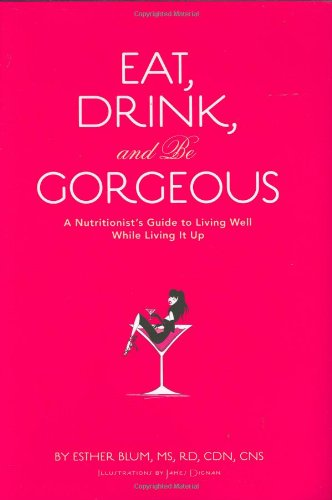 Eat, Drink, and Be Gorgeous: A Nutritionist's Guide to Living Well While Living It Up 9780811855402